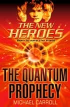 The Quantum Prophecy (The New Heroes, Book 1) ebook by Michael Carroll