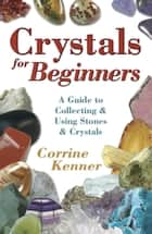 Crystals for Beginners: A Guide to Collecting & Using Stones & Crystals - A Guide to Collecting & Using Stones & Crystals ebook by Corrine Kenner