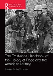 The Routledge Handbook of the History of Race and the American Military ebook by Geoffrey Jensen