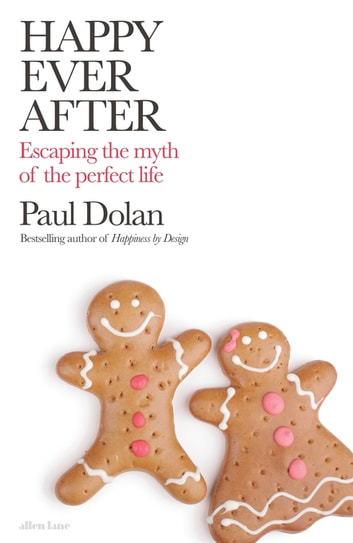 Happy Ever After - Escaping The Myth of The Perfect Life eBook by Paul Dolan