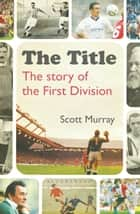 The Title - The Story of the First Division ebook by Mr Scott Murray