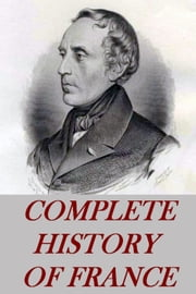 COMPLETE HISTORY OF FRANCE FROM THE EARLIEST TIMES IN 6 VOLUMES ebook by Francois Guizot