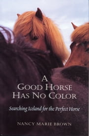 A Good Horse Has No Color: Searching Iceland for the Perfect Horse ebook by Nancy Marie Brown