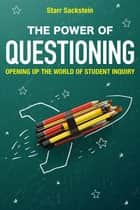 The Power of Questioning - Opening up the World of Student Inquiry ebook by Starr Sackstein