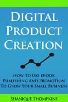 Digital Product Creation: How To Use eBook Publication and Promotion To Grow Your Small Business ebook by Shanique Thompkins