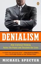 Denialism - How Irrational Thinking Harms the Planet and Threatens Our Lives ebook by Michael Specter