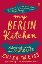 My Berlin Kitchen - Adventures in Love and Life ebook by Luisa Weiss