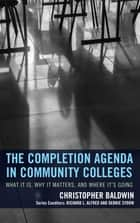 The Completion Agenda in Community Colleges - What It Is, Why It Matters, and Where It's Going ebook by Chris Baldwin