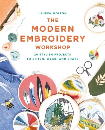 The Modern Embroidery Workshop - Over 20 stylish projects to stitch, wear and share eBook by Lauren Holton