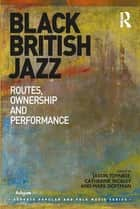 Black British Jazz - Routes, Ownership and Performance ebook by Jason Toynbee, Catherine Tackley