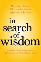 In Search of Wisdom - A Monk, a Philosopher, and a Psychiatrist on What Matters Most ebook by Matthieu Ricard, Christophe André, Alexandre Jollien,...