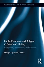 Public Relations and Religion in American History - Evangelism, Temperance, and Business ebook by Margot Opdycke Lamme