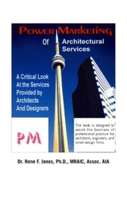 Power Marketing of Architectural Services: A Critical Look at the Services Provided by Architects and Designers ebook by Jones Ph.D. MRAIC Assoc. AIA, Dr. Rene F