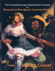 The Compassionate Republican's Guide - to Winning the War against American Women ebook by Robert Lesser