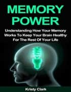 Memory Power - Understanding How Your Memory Works to Keep Your Brain Healthy for the Rest of Your Life ebook by Kristy Clark