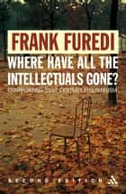 Where Have All the Intellectuals Gone? - Confronting 21st Century Philistinism eBook by Professor Frank Furedi