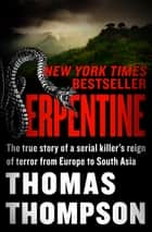 Serpentine - The True Story of a Serial Killer's Reign of Terror from Europe to South Asia eBook by Thomas Thompson