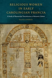 Religious Women in Early Carolingian Francia - A Study of Manuscript Transmission and Monastic Culture ebook by Felice Lifshitz