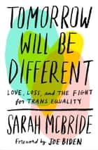 Tomorrow Will Be Different - Love, Loss, and the Fight for Trans Equality ebook by Sarah McBride, Joe Biden
