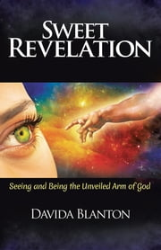 Sweet Revelation - Seeing and Being the Unveiled Arm of God ebook by Davida Blanton