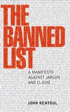 The Banned List - A Manifesto Against Jargon and Cliche ebook by John Rentoul