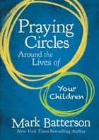 Praying Circles Around the Lives of Your Children ebook by Mark Batterson