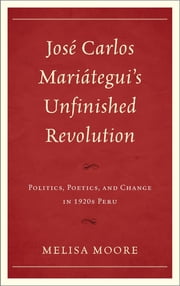 José Carlos Mariátegui's Unfinished Revolution - Politics, Poetics, and Change in 1920s Peru ebook by Melisa Moore