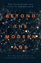 Beyond the Modern Age - An Archaeology of Contemporary Culture ebook by Bob Goudzwaard, Craig G. Bartholomew