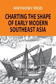 Charting the Shape of Early Modern Southeast Asia ebook by Anthony Reid