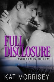 Full Disclosure - An Ashten Falls Romantic Suspense Novel ebook by Kat Morrisey
