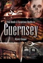 Foul Deeds & Suspicious Deaths in Guernsey ebook by Glynis Cooper