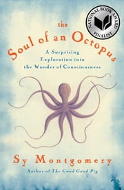 The Soul of an Octopus - A Surprising Exploration into the Wonder of Consciousness ebook by Sy Montgomery