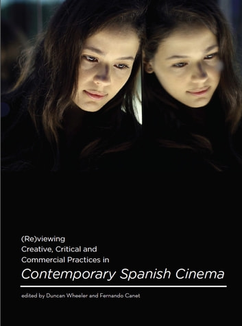 (Re)viewing Creative, Critical and Commercial Practices in Contemporary Spanish Cinema ebook by