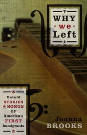 Why We Left - Untold Stories and Songs of America's First Immigrants ebook by Joanna Brooks