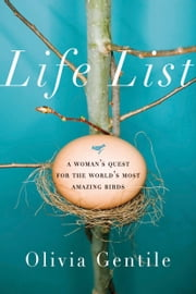 Life List - A Woman's Quest for the World's Most Amazing Birds ebook by Olivia Gentile
