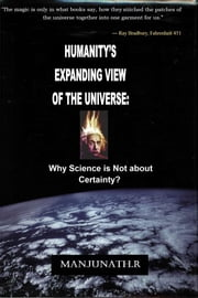 HUMANITY'S EXPANDING VIEW OF THE UNIVERSE: - Why Science is Not About Certainty? ebook by Manjunath Ramu