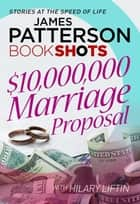 $10,000,000 Marriage Proposal - BookShots ebook by James Patterson
