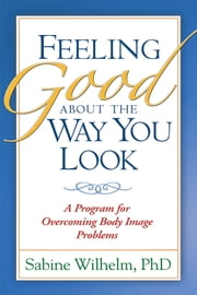 Feeling Good about the Way You Look - A Program for Overcoming Body Image Problems ebook by Sabine Wilhelm, PhD