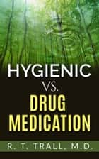 True Healing Art or Hygienic vs. Drug Medication ebook by R. T. Trall,M.d