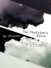 The Magician's Glass - Character and fate: eight essays on climbing and the mountain life ebook by Ed Douglas, Katie Ives