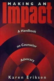 Making An Impact: A Handbook On Counselor Advocacy - A Handbook on Counselor Advocacy ebook by Karen Eriksen