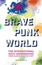 Brave Punk World - The International Rock Underground from Alerta Roja to Z-Off ebook by