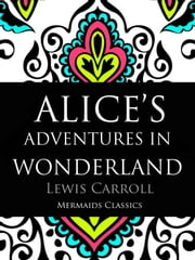 Alice's Adventures in Wonderland (Mermaids Classics) - An Original Classic ebook by Lewis Carroll
