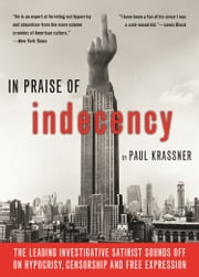 In Praise Of Indecency - The Leading Investigative Satirist Sounds Off on Hypocrisy, Censorship and Free Expression ebook by Paul Krassner