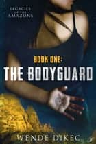 The Bodyguard - Legacies of the Amazons ebook by Wende Dikec