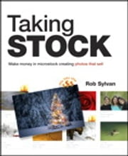 Taking Stock: Make money in microstock creating photos that sell - Make money in microstock creating photos that sell ebook by Rob Sylvan