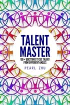 Talent Master - 199+ Questions to See Talent from Different Angles ebook by Pearl Zhu