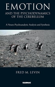 Emotion and the Psychodynamics of the Cerebellum - A Neuro-Psychoanalytic Analysis and Synthesis ebook by Fred M. Levin