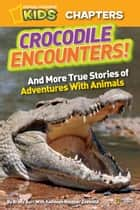 National Geographic Kids Chapters: Crocodile Encounters - and More True Stories of Adventures with Animals ebook by Brady Barr, Kathleen Zoehfeld