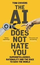 The AI Does Not Hate You - Superintelligence, Rationality and the Race to Save the World ebook by Tom Chivers